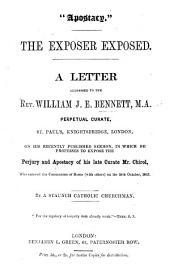 """Apostacy."" The Exposer exposed. A letter to the Rev. William J. E. Bennett, M.A. on his recently published sermon in which he professes to expose the perjury and apostacy of his late curate Mr. Chirol ... By a staunch Catholic Churchman"