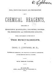 Uses, Tests for Purity and Preparation of Chemical Reagents: Employed in Qualitative, Quantitative, Volumetric, Docimastic, Microscopic and Petrographic Analysis, with a Supplement on the Use of the Spectroscope
