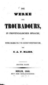 Die Werke der Troubadours: in provenzalischer Sprache, mit einer Grammatik und einem Wörterbuche, Band 1