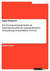 Die Viersektorenstadt Berlin als Experimentierfeld der parteipolitischen Neuordnung Deutschlands 1945/46