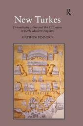 New Turkes: Dramatizing Islam and the Ottomans in Early Modern England