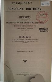 Lincoln's Birthday Hearing...: On H.R. 2310, a Bill to Declare Lincoln's Birthday a Legal Holiday... July 20, 1921