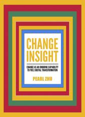 Change Insight: Change as an Ongoing Capability to Fuel Digital Transformation, Volume 9