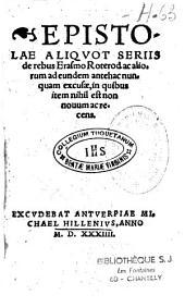 Epistolae aliquot serijis de rebus Erasmi Roterd. ac aliorum ad eundem antehac nunquam excusae, in quibus item nihil est non nouum ac recens