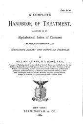 A Complete Handbook of Treatment: Arranged as an Alphabetical Index of Diseases to Facilitate Reference, and Containing Nearly One Thousand Formulæ