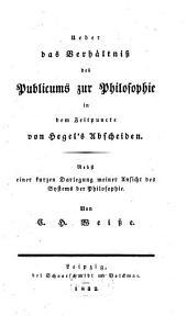 Ueber das Verhältniß des Publicums zur Philosophie in dem Zeitpuncte von Hegel's Abscheiden: Nebst einer kurzen Darlegung meiner Ansicht des Systems der Philosophie