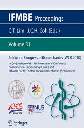 6th World Congress of Biomechanics (WCB 2010), 1 - 6 August 2010, Singapore: In Conjunction with 14th International Conference on Biomedical Engineering (ICBME) & 5th Asia Pacific Conference on Biomechanics (APBiomech)