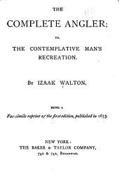 The Complete Angler; Or, The Contemplative Man's Recreation: Being a Fac-simile Reprint of the First Edition, Published in 1653