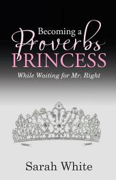 Becoming a Proverbs Princess: While Waiting for Mr. Right
