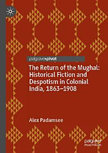 The Return of the Mughal  Historical Fiction and Despotism in Colonial India  1863   1908 PDF