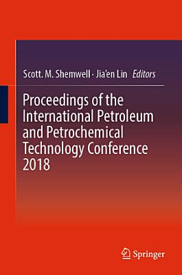 Proceedings of the International Petroleum and Petrochemical Technology Conference 2018