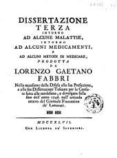 Dissertazione terza intorno ad alcune malattie, intorno ad alcuni medicamenti, e ad alcuni metodi di medicare, prodotta da Lorenzo Gaetano Fabbri ..