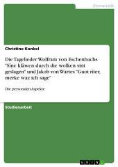 """Die Tagelieder Wolfram von Eschenbachs """"Sîne klâwen durch die wolken sint geslagen"""" und Jakob von Wartes """"Guot rîter, merke waz ich sage"""": Die personalen Aspekte"""
