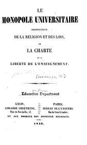 Le monopole universitaire destructeur de la religion et des lois; ou, La charte et la liberté de l'enseignement