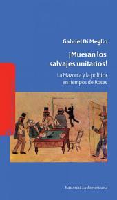 ¡Mueran los salvajes unitarios!: La mazorca y la política en tiempos de Rosas