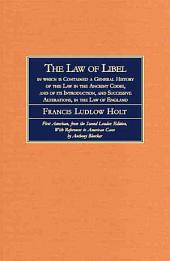 The Law of Libel: In which is Contained a General History of this Law in the Ancient Codes, and of Its Introduction, and Successive Alterations, in the Law of England : Comprehending a Digest of All the Leading Cases Upon Libels, from the Earliest to the Present Time