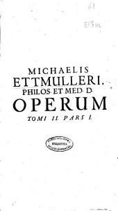 Michaelis Ettmulleri, ... Opera medica theoretico-practica