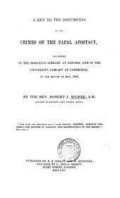 A key to the documents of the crimes of the papal apostacy, as lodged in the Bodleian library at Oxford, and in the University library at Cambridge May, 1840