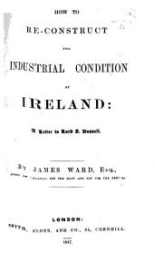 How to re-construct the industrial condition of Ireland: a letter to Lord John Russell