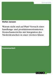 Warum nicht mal auf Platt? Versuch eines handlungs- und produktionsorientierten Deutschunterrichts mit Integration des Niederdeutschen in einer zweiten Klasse