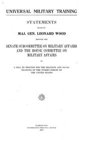 Universal Military Training: Statements Made by Maj. Gen. Leonard Wood Before the Senate Subcommittee on Military Affairs and the House Committee on Military Affairs, on a Bill to Provide for the Military and Naval Training of the Citizen Forces of the United States