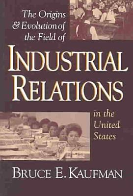 The Origins   Evolution of the Field of Industrial Relations in the United States PDF