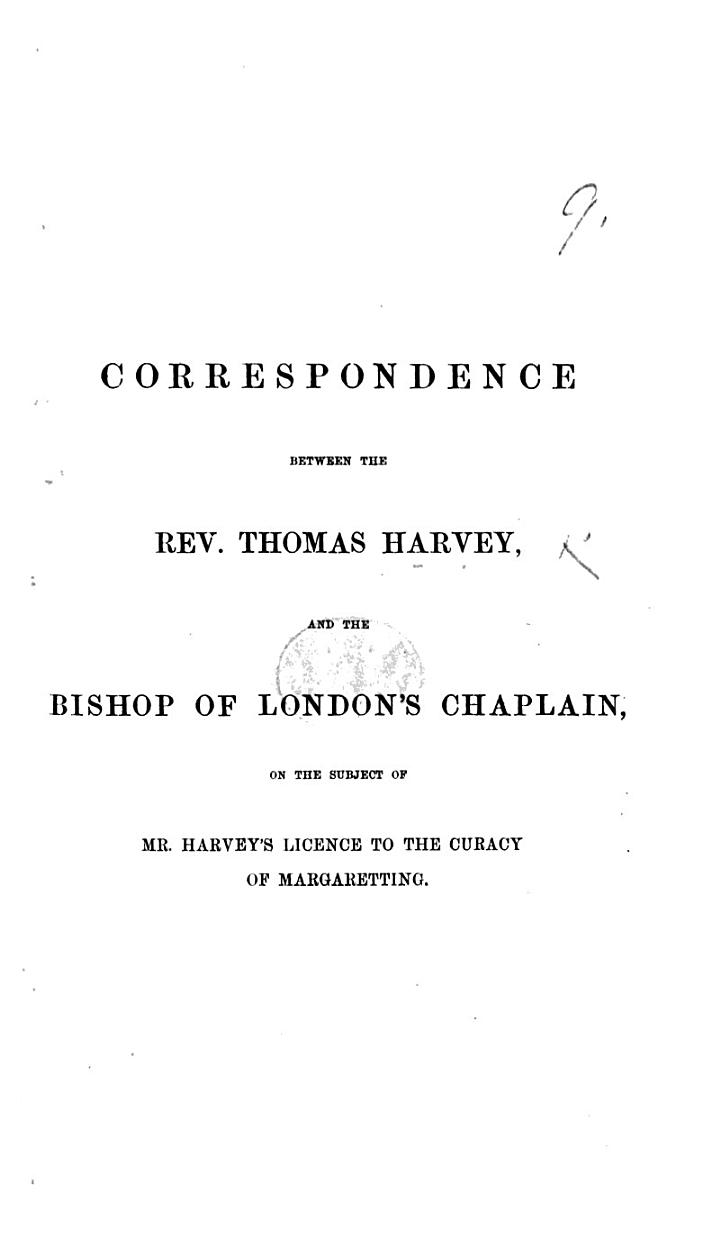 Correspondence between ... T. Harvey and the Bishop of London's Chaplain (C. B. Dalton), on the subject of Mr. Harvey's licence to the curacy of Margaretting