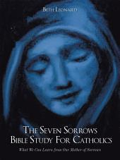 The Seven Sorrows Bible Study for Catholics: What We Can Learn from Our Mother of Sorrows