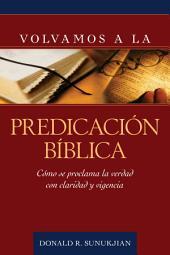 Volvamos a la predicacion biblica / Invitation to Biblical Preaching: Como Se Proclama La Verdad Con Claridad Y Vigencia