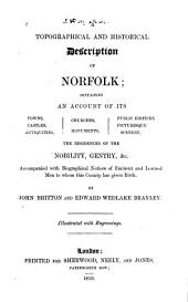 A Topographical and Historical Description of Norfolk: Containing an Account of Towns, Castles, Antiquities, Churches, Monuments, Public Edifices, Picturesque Scenary, the Residences on Nobility, Gentry, Etc., Accompanied with Biographical Notices of Eminent and Learned Men to Whom this Country Has Given Birth