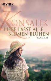 Liebe lässt alle Blumen blühen: Roman