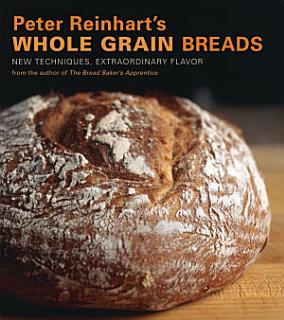 Peter Reinhart s Whole Grain Breads Book