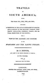 Travels in South America: During the Years 1801, 1802, 1803, and 1804; Containing a Description of the Captain-Generalship of Caraccas, and an Account of the Discovery, Conquest, Topography, Legislature, Commerce, Finance, and Natural Productions of the Country; with a View of the Manners and Customs of the Spaniards and Native Indians. By F. Depons...Translated from the French, Volume 2