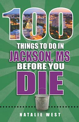 100 Things to Do in Jackson  MS Before You Die PDF