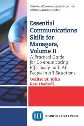 Essential Communications Skills for Managers, Volume II: A Practical Guide for Communicating Effectively with All People in All Situations