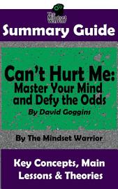SUMMARY  Can T Hurt Me  Master Your Mind And Defy The Odds  By David Goggins   The Mindset Warrior Summary Guide