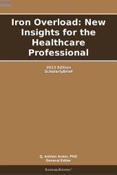 Iron Overload: New Insights for the Healthcare Professional: 2013 Edition: ScholarlyBrief