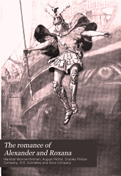 "The Romance of Alexander and Roxana: Being One of the Alexandrian Romances, ""Alexander the Prince,"" ""Alexander the King"" & "" Alexander and Roxana"""