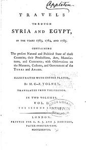 Travels Through Syria and Egypt, in the Years 1783, 1784, and 1785: Containing the Present Natural and Political State of Those Countries, Their Productions, Arts, Manufactures, and Commerce; with Observations on the Manners,customs, and Government of the Turks and Arabs. Illustrated with Copper Plates, Volume 2