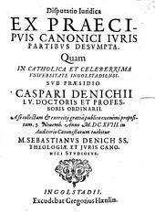 Disputatio Iuridica Ex Praecipvis Canonici Ivris Partibvs Desvmpta