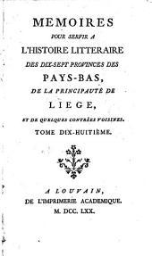 Mémoires pour servir à l'histoire littéraire des dix-sept provinces des Pays-Bas, de la principauté de Liége, et de quelques contrées voisines: Volume18