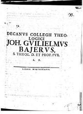 Decanus collegii theologici Joh. Guilielmus Bajerus, s. theol. d. et prof. pub. L. S.