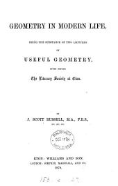Geometry in Modern Life: Being the Substance of Two Lectures on Useful Geometry, Given Before the Literary Society at Eton