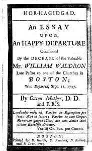 Hor Hagidgad  An essay upon an happy departure  occasioned by the decease of the valuable Mr  William Waldron  late pastor to one of the Churches in Boston  who departed  Sept  11  1727 Book