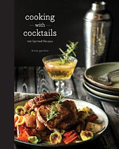 Cooking with Cocktails  100 Spirited Recipes Book