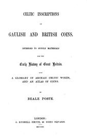 Celtic Inscriptions on Gaulish and British Coins: Intended to Supply Materials for the Early History of Great Britain. With a Glossary of Archaic Celtic Words, and an Atlas of Coins