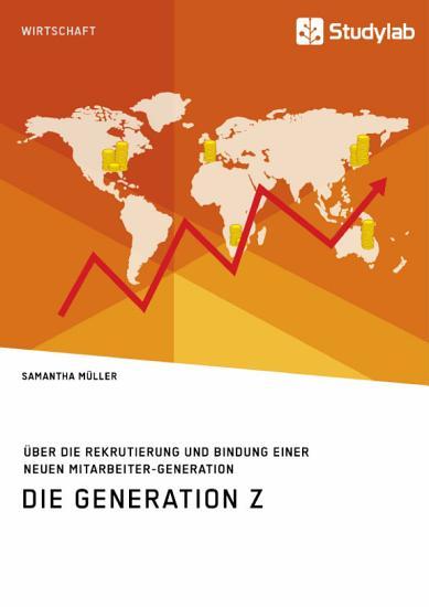 Die Generation Z    ber die Rekrutierung und Bindung einer neuen Mitarbeiter Generation PDF