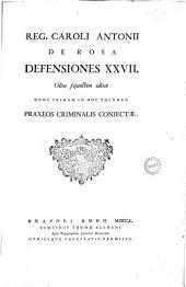 Reg. Caroli Antonii de Rosa Defensiones 27. Olim sejunctim editae nunc primum in hoc volumen praxeos criminalis conjectae