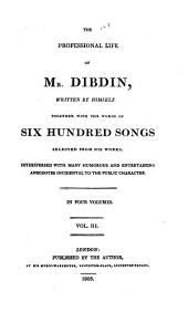 The Professional Life of Mr. Dibdin, Written by Himself. Together with the Words of Six Hundred Songs Selected from His Works and Sixty Small Prints Taken from the Subjects of the Songs, and Invented, Etched, and Prepared for the Aqua Tint by Miss Dibdin. In Four Volumes ...