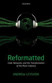 Reformatted: Code, Networks, and the Transformation of the Music Industry